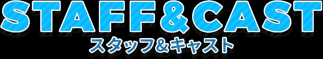 STAFF&CAST-スタッフ&キャスト-